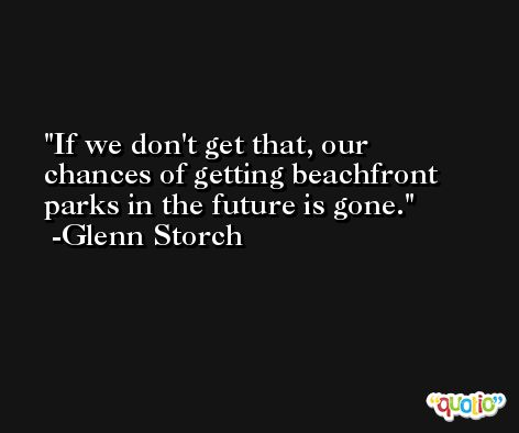 If we don't get that, our chances of getting beachfront parks in the future is gone. -Glenn Storch