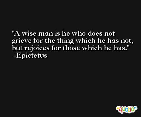 A wise man is he who does not grieve for the thing which he has not, but rejoices for those which he has. -Epictetus