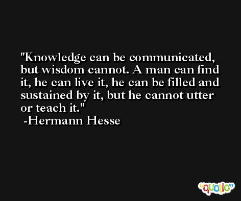 Knowledge can be communicated, but wisdom cannot. A man can find it, he can live it, he can be filled and sustained by it, but he cannot utter or teach it. -Hermann Hesse