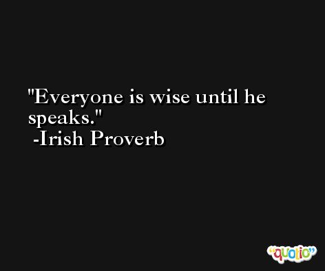 Everyone is wise until he speaks. -Irish Proverb