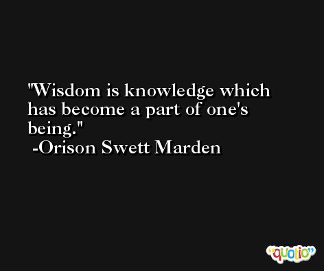 Wisdom is knowledge which has become a part of one's being. -Orison Swett Marden