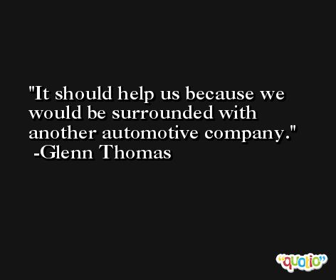 It should help us because we would be surrounded with another automotive company. -Glenn Thomas
