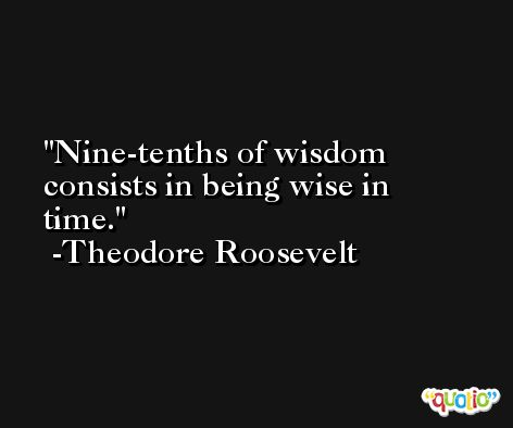 Nine-tenths of wisdom consists in being wise in time. -Theodore Roosevelt