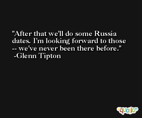After that we'll do some Russia dates. I'm looking forward to those -- we've never been there before. -Glenn Tipton