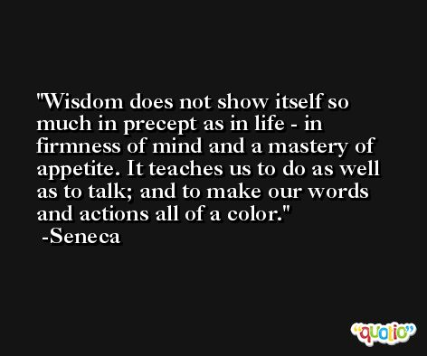 Wisdom does not show itself so much in precept as in life - in firmness of mind and a mastery of appetite. It teaches us to do as well as to talk; and to make our words and actions all of a color. -Seneca