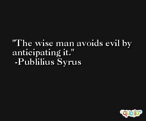 The wise man avoids evil by anticipating it. -Publilius Syrus
