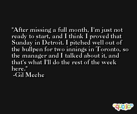 After missing a full month, I'm just not ready to start, and I think I proved that Sunday in Detroit. I pitched well out of the bullpen for two innings in Toronto, so the manager and I talked about it, and that's what I'll do the rest of the week here. -Gil Meche