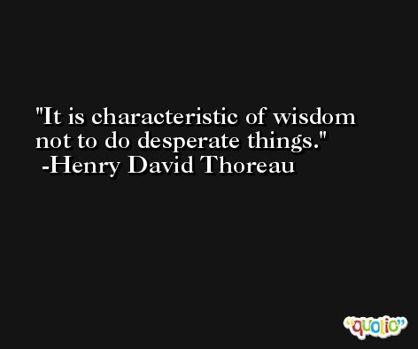 It is characteristic of wisdom not to do desperate things. -Henry David Thoreau