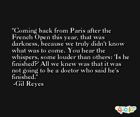 Coming back from Paris after the French Open this year, that was darkness, because we truly didn't know what was to come. You hear the whispers, some louder than others: 'Is he finished?' All we knew was that it was not going to be a doctor who said he's finished. -Gil Reyes