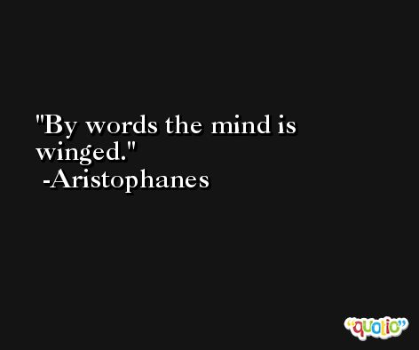 By words the mind is winged. -Aristophanes