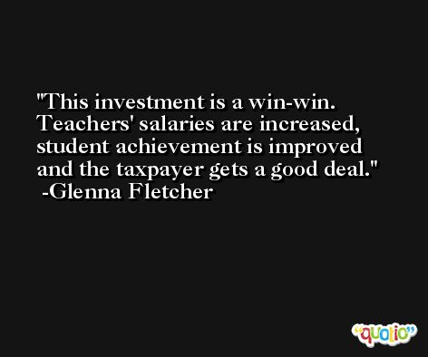 This investment is a win-win. Teachers' salaries are increased, student achievement is improved and the taxpayer gets a good deal. -Glenna Fletcher