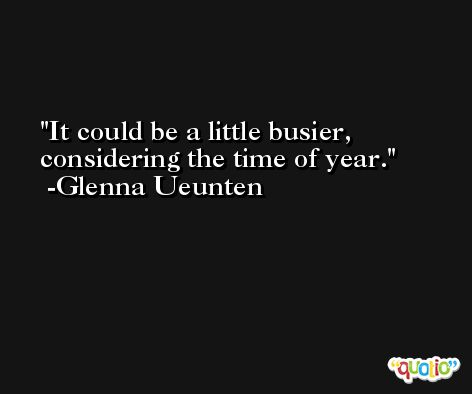 It could be a little busier, considering the time of year. -Glenna Ueunten