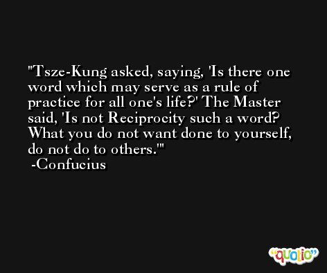 Tsze-Kung asked, saying, 'Is there one word which may serve as a rule of practice for all one's life?' The Master said, 'Is not Reciprocity such a word? What you do not want done to yourself, do not do to others.' -Confucius