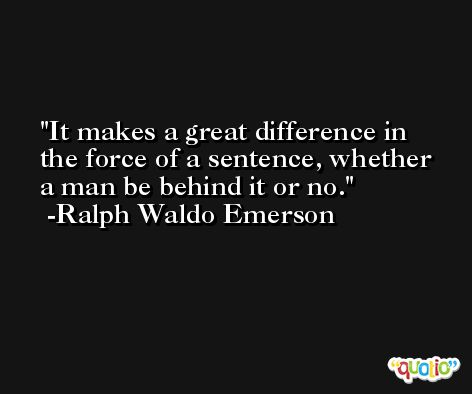 It makes a great difference in the force of a sentence, whether a man be behind it or no. -Ralph Waldo Emerson