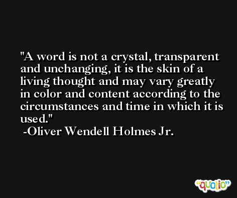 A word is not a crystal, transparent and unchanging, it is the skin of a living thought and may vary greatly in color and content according to the circumstances and time in which it is used. -Oliver Wendell Holmes Jr.