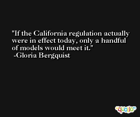 If the California regulation actually were in effect today, only a handful of models would meet it. -Gloria Bergquist