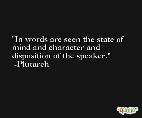 In words are seen the state of mind and character and disposition of the speaker. -Plutarch