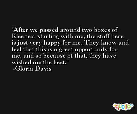 After we passed around two boxes of Kleenex, starting with me, the staff here is just very happy for me. They know and feel that this is a great opportunity for me, and so because of that, they have wished me the best. -Gloria Davis