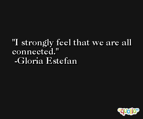 I strongly feel that we are all connected. -Gloria Estefan