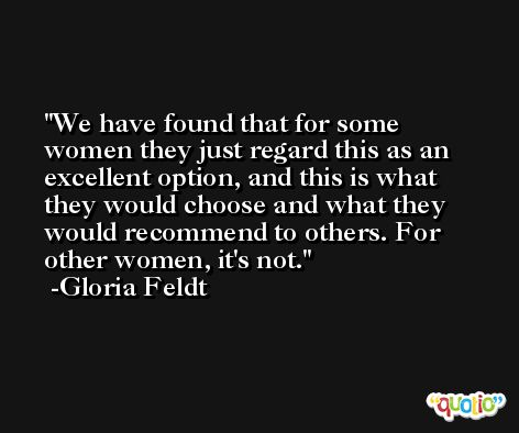 We have found that for some women they just regard this as an excellent option, and this is what they would choose and what they would recommend to others. For other women, it's not. -Gloria Feldt