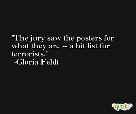 The jury saw the posters for what they are -- a hit list for terrorists. -Gloria Feldt