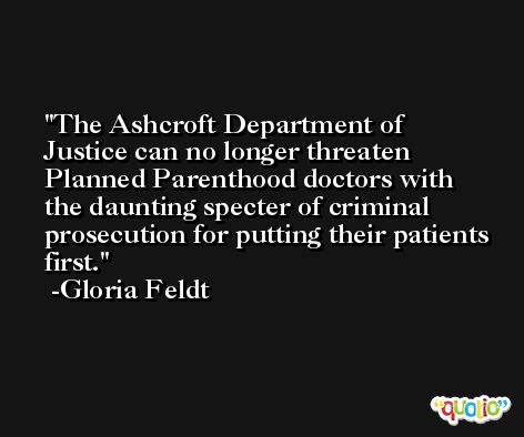 The Ashcroft Department of Justice can no longer threaten Planned Parenthood doctors with the daunting specter of criminal prosecution for putting their patients first. -Gloria Feldt