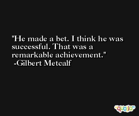 He made a bet. I think he was successful. That was a remarkable achievement. -Gilbert Metcalf