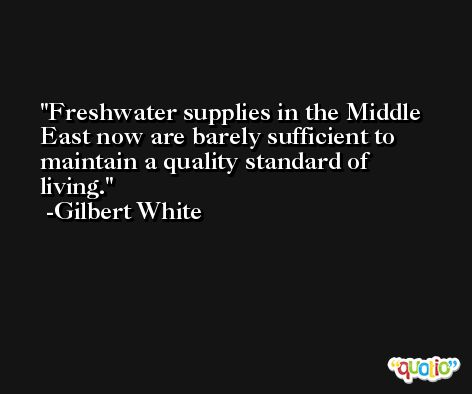 Freshwater supplies in the Middle East now are barely sufficient to maintain a quality standard of living. -Gilbert White