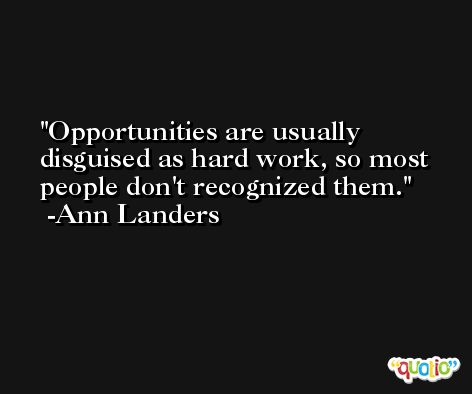 Opportunities are usually disguised as hard work, so most people don't recognized them. -Ann Landers