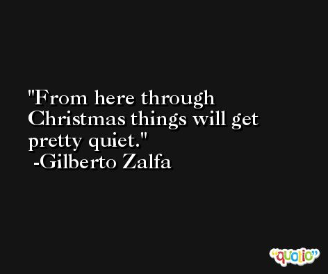 From here through Christmas things will get pretty quiet. -Gilberto Zalfa