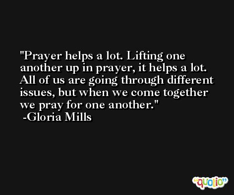 Prayer helps a lot. Lifting one another up in prayer, it helps a lot. All of us are going through different issues, but when we come together we pray for one another. -Gloria Mills