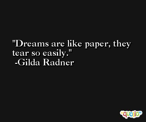 Dreams are like paper, they tear so easily. -Gilda Radner
