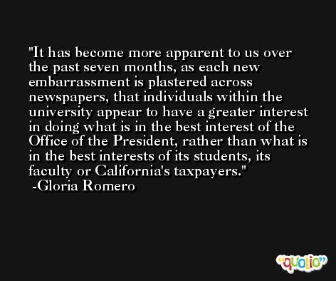 It has become more apparent to us over the past seven months, as each new embarrassment is plastered across newspapers, that individuals within the university appear to have a greater interest in doing what is in the best interest of the Office of the President, rather than what is in the best interests of its students, its faculty or California's taxpayers. -Gloria Romero