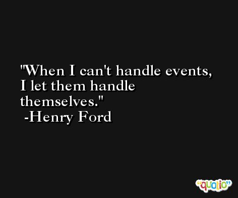 When I can't handle events, I let them handle themselves. -Henry Ford