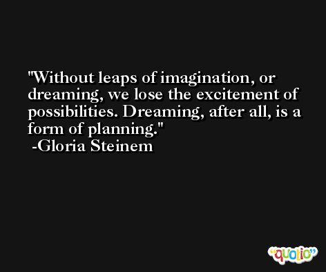 Without leaps of imagination, or dreaming, we lose the excitement of possibilities. Dreaming, after all, is a form of planning. -Gloria Steinem
