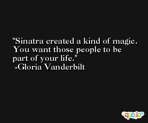 Sinatra created a kind of magic. You want those people to be part of your life. -Gloria Vanderbilt