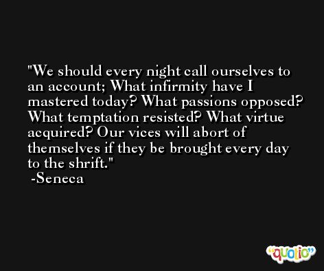 We should every night call ourselves to an account; What infirmity have I mastered today? What passions opposed? What temptation resisted? What virtue acquired? Our vices will abort of themselves if they be brought every day to the shrift. -Seneca