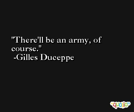 There'll be an army, of course. -Gilles Duceppe