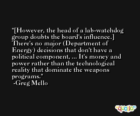 [However, the head of a lab-watchdog group doubts the board's influence.] There's no major (Department of Energy) decisions that don't have a political component, ... It's money and power rather than the technological reality that dominate the weapons programs. -Greg Mello