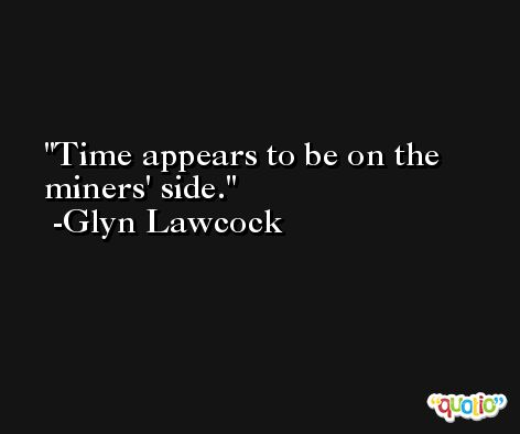 Time appears to be on the miners' side. -Glyn Lawcock