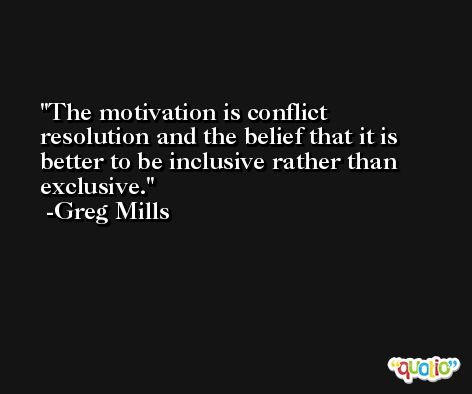 The motivation is conflict resolution and the belief that it is better to be inclusive rather than exclusive. -Greg Mills