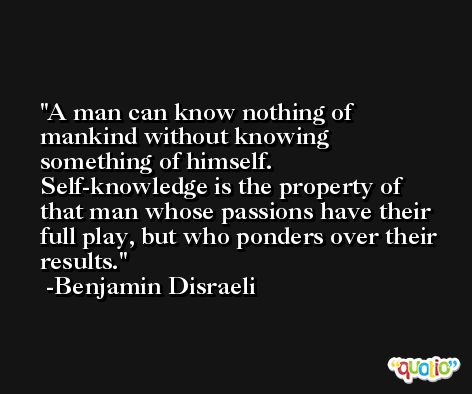 A man can know nothing of mankind without knowing something of himself. Self-knowledge is the property of that man whose passions have their full play, but who ponders over their results. -Benjamin Disraeli
