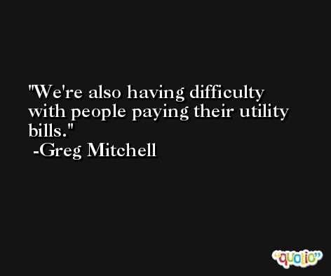 We're also having difficulty with people paying their utility bills. -Greg Mitchell