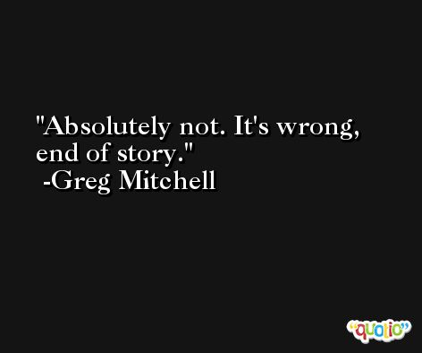 Absolutely not. It's wrong, end of story. -Greg Mitchell