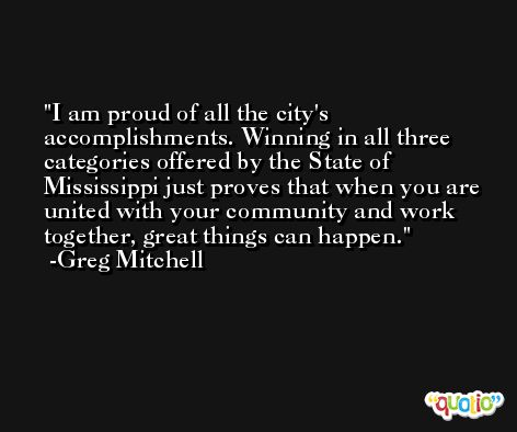I am proud of all the city's accomplishments. Winning in all three categories offered by the State of Mississippi just proves that when you are united with your community and work together, great things can happen. -Greg Mitchell
