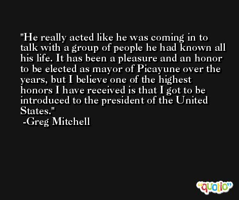 He really acted like he was coming in to talk with a group of people he had known all his life. It has been a pleasure and an honor to be elected as mayor of Picayune over the years, but I believe one of the highest honors I have received is that I got to be introduced to the president of the United States. -Greg Mitchell