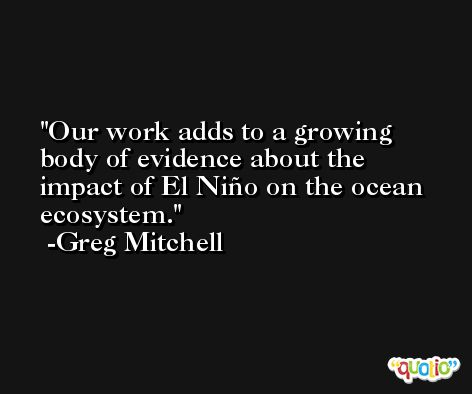 Our work adds to a growing body of evidence about the impact of El Niño on the ocean ecosystem. -Greg Mitchell