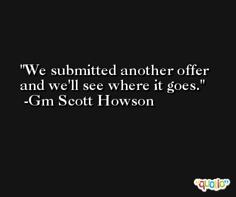 We submitted another offer and we'll see where it goes. -Gm Scott Howson