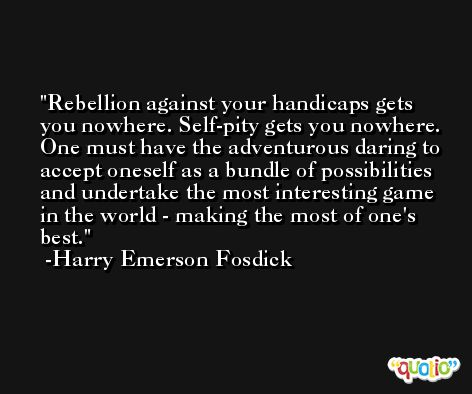 Rebellion against your handicaps gets you nowhere. Self-pity gets you nowhere. One must have the adventurous daring to accept oneself as a bundle of possibilities and undertake the most interesting game in the world - making the most of one's best. -Harry Emerson Fosdick