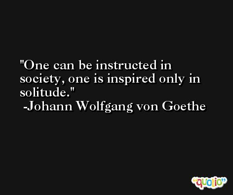 One can be instructed in society, one is inspired only in solitude. -Johann Wolfgang von Goethe